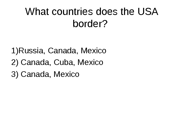 What countries does the USA border?  1)Russia, Canada, Mexico 2) Canada, Cuba, Mexico