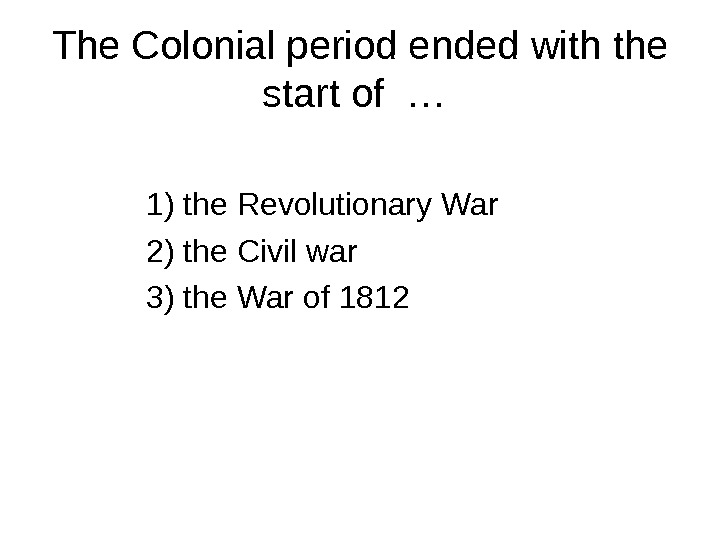 The Colonial period ended with the start of …  1) the Revolutionary War