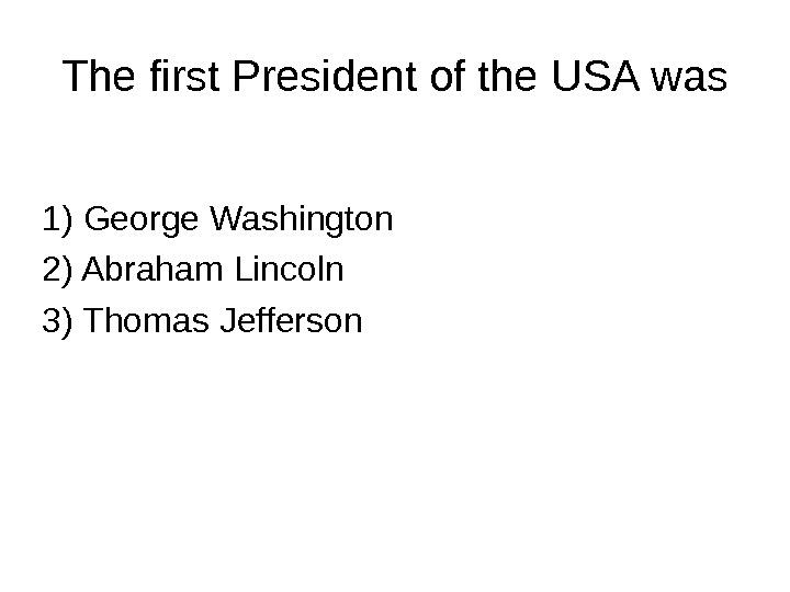 The first President of the USA was 1) George Washington 2) Abraham Lincoln 3)