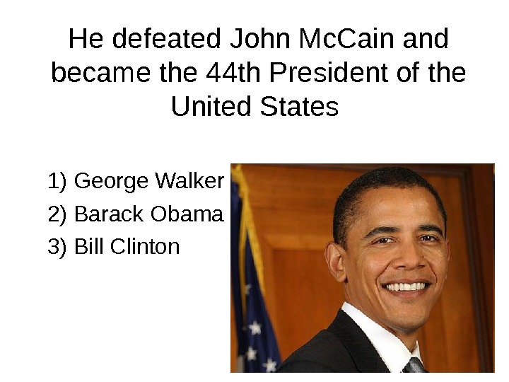 He defeated John Mc. Cain and became the 44 th President of the United