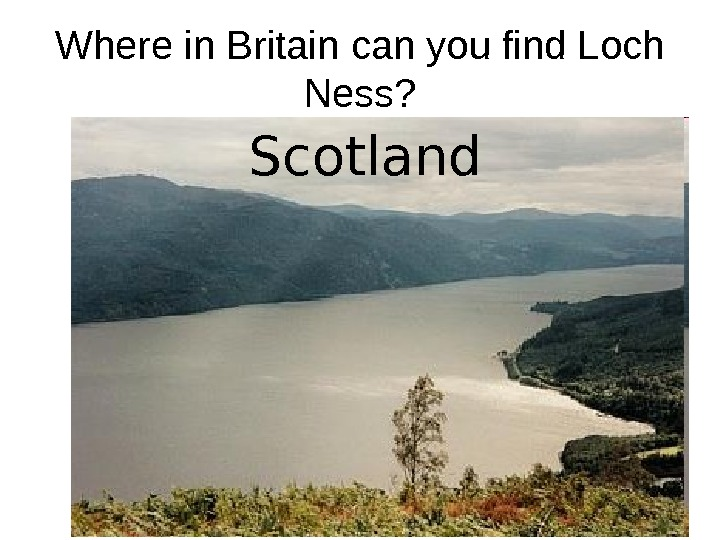Where in Britain can you find Loch Ness?  England  Wales  Scotland