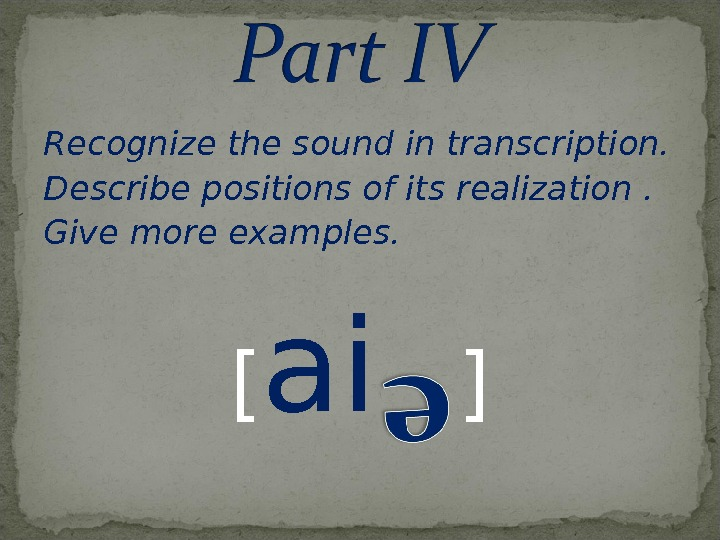 Recognize the sound in transcription. Describe positions of its realization. Give more examples. [ ai