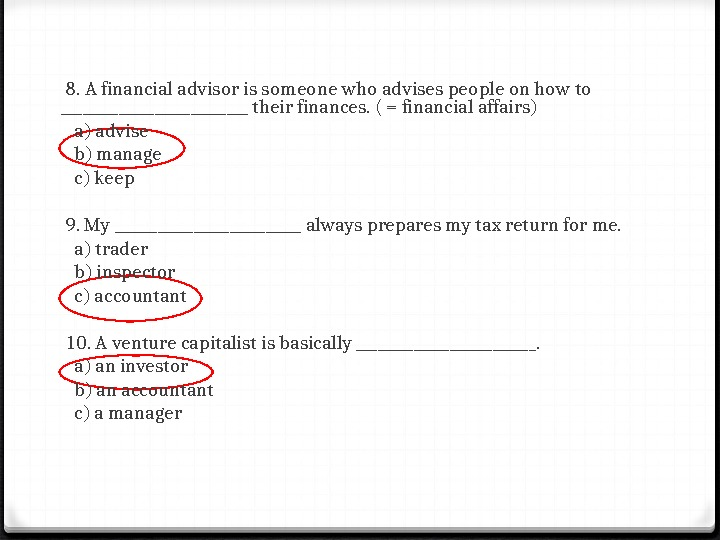 8. A financial advisor is someone who advises people on how to _____________ their finances.