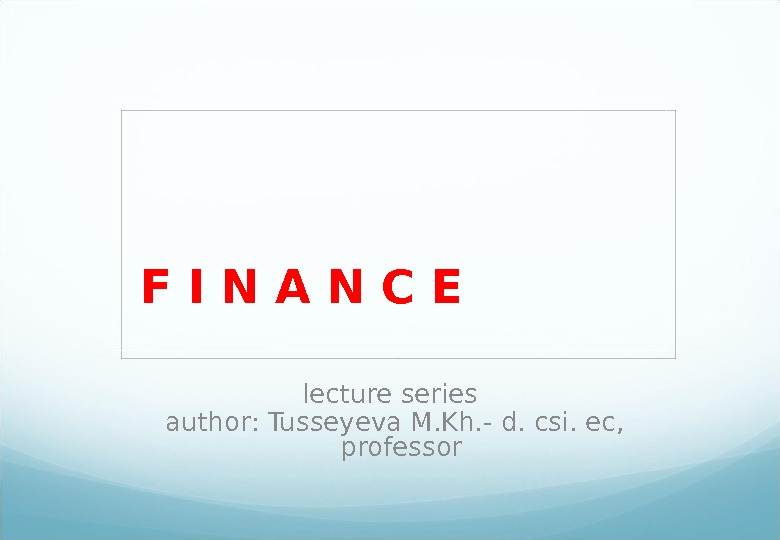 F I N A N C E  lecture series  author :  Tusseyeva M.