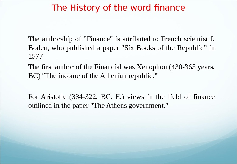 The History of the word finance The authorship of Finance is attributed to French scientist J.