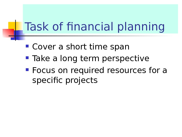 Task of financial planning Cover a short time span Take a long term perspective Focus on