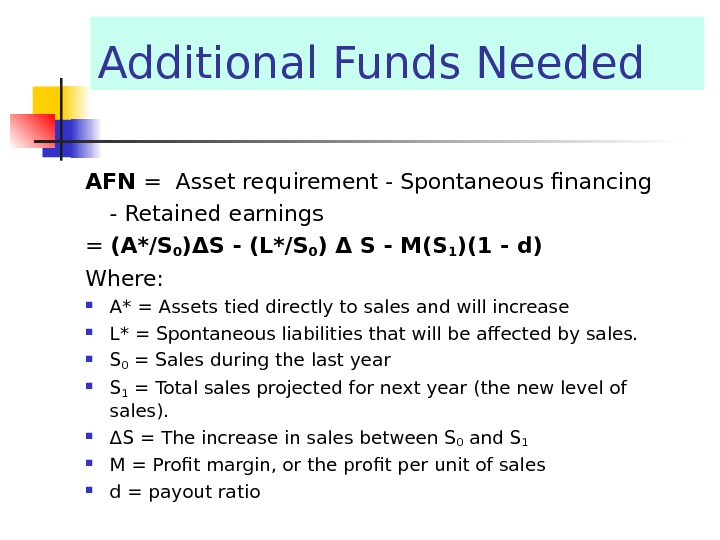 Additional Funds Needed AFN = Asset requirement  -  Spontaneous financing -  Retained earnings