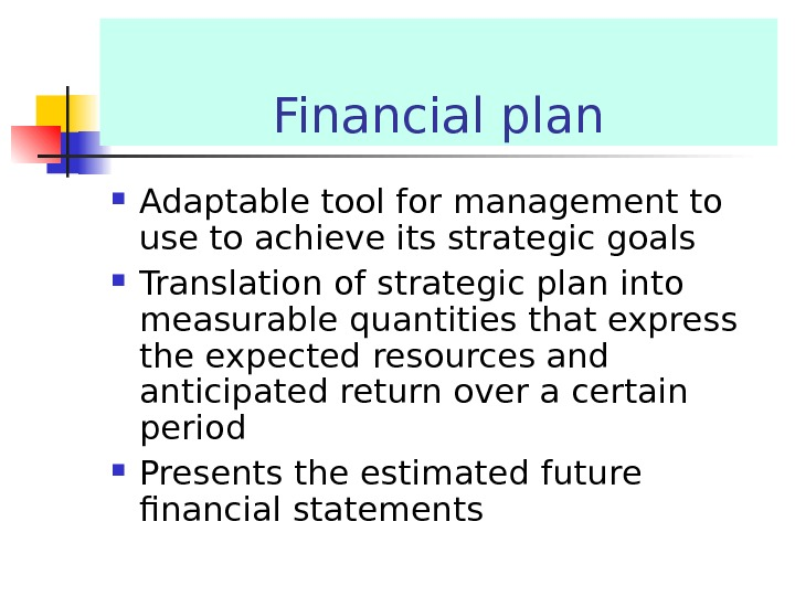 Financial plan Adaptable tool for management to use to achieve its strategic goals Translation of strategic