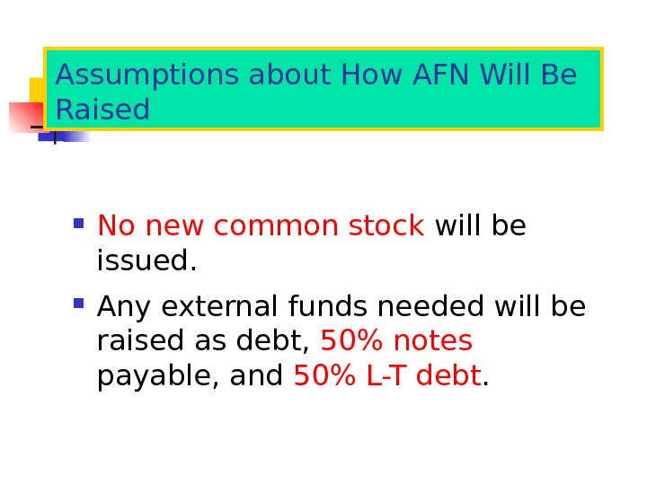Assumptions about How AFN Will Be Raised No new common stock will be issued.  Any