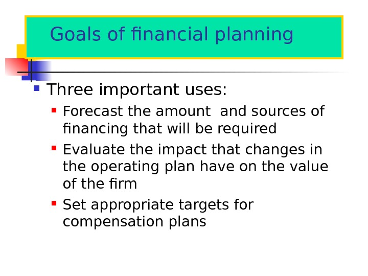 Goals of financial planning Three important uses:  Forecast the amount and sources of financing that