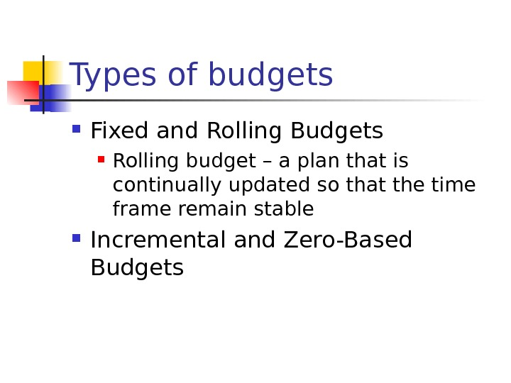 Types of budgets Fixed and Rolling Budgets Rolling budget – a plan that is continually updated
