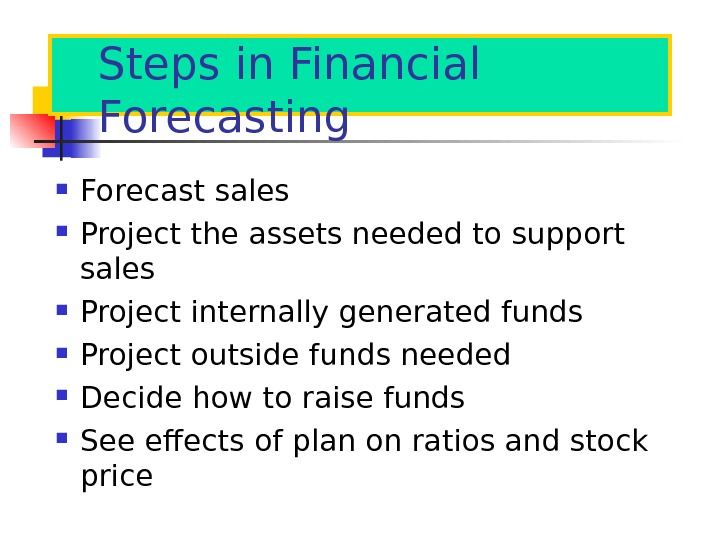 Steps in Financial Forecasting Forecast sales Project the assets needed to support sales Project internally generated