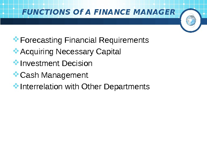 FUNCTIONS Of A FINANCE MANAGER Forecasting Financial Requirements Acquiring Necessary Capital Investment Decision Cash