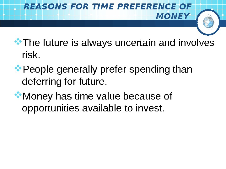 REASONS FOR TIME PREFERENCE OF MONEY  The future is always uncertain and involves