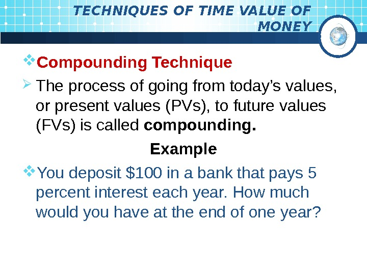 TECHNIQUES OF TIME VALUE OF MONEY Compounding Technique The process of going from today's