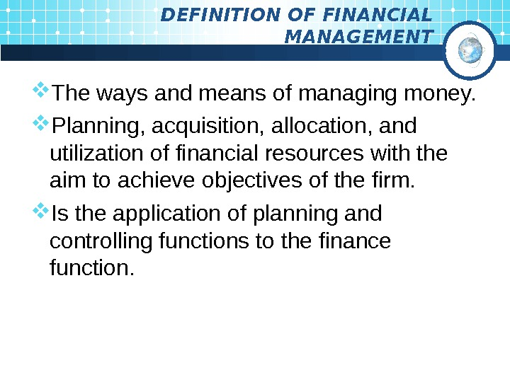 DEFINITION OF FINANCIAL MANAGEMENT The ways and means of managing money.  Planning, acquisition,