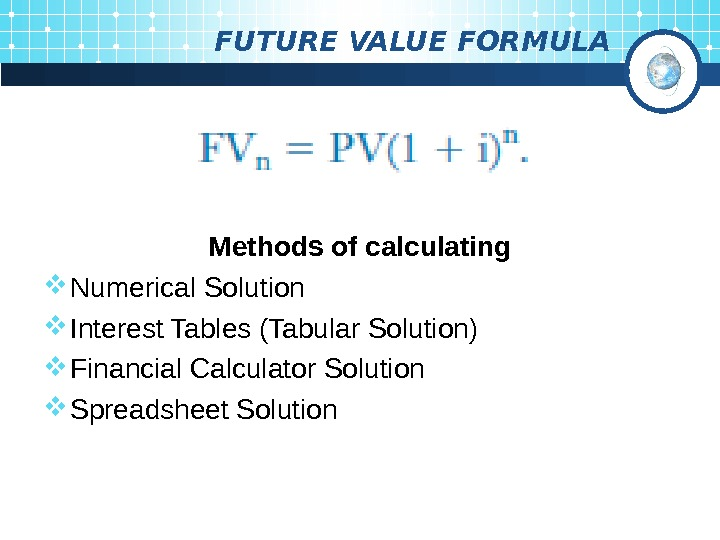 FUTURE VALUE FORMULA Methods of calculating Numerical Solution Interest Tables (Tabular Solution) Financial Calculator