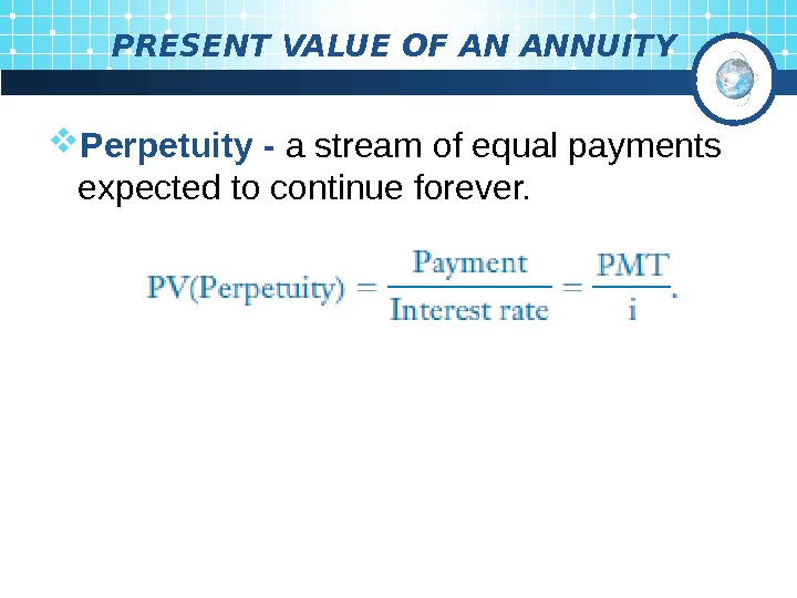 PRESENT VALUE OF AN ANNUITY Perpetuity - a stream of equal payments  expected