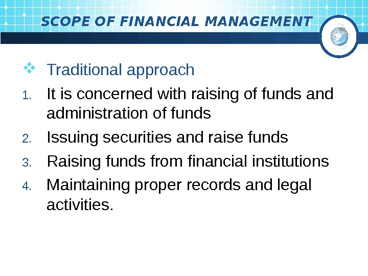 SCOPE OF FINANCIAL MANAGEMENT Traditional approach 1. It is concerned  with raising of