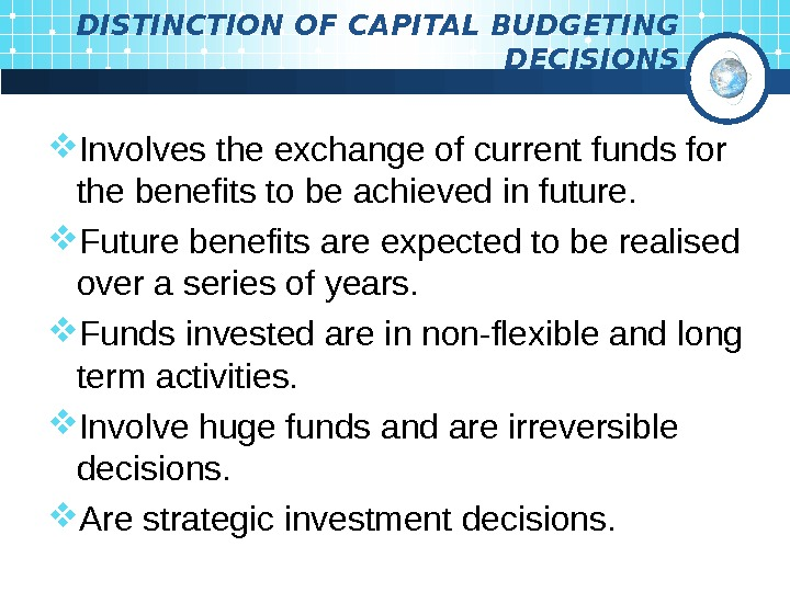 DISTINCTION OF CAPITAL BUDGETING  DECISIONS Involves the exchange of current funds for the