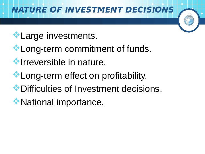 NATURE OF INVESTMENT DECISIONS Large investments.  Long-term commitment of funds.  Irreversible in