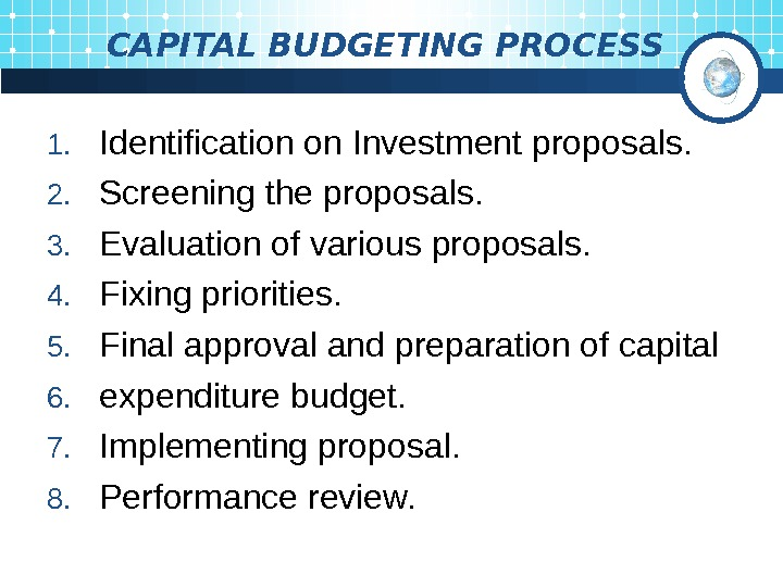 CAPITAL BUDGETING PROCESS 1. Identification on Investment proposals. 2. Screening the proposals. 3. Evaluation