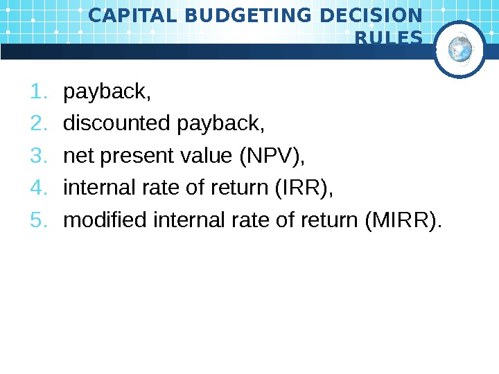 CAPITAL BUDGETING DECISION RULES 1. payback,  2. discounted  payback,  3. net