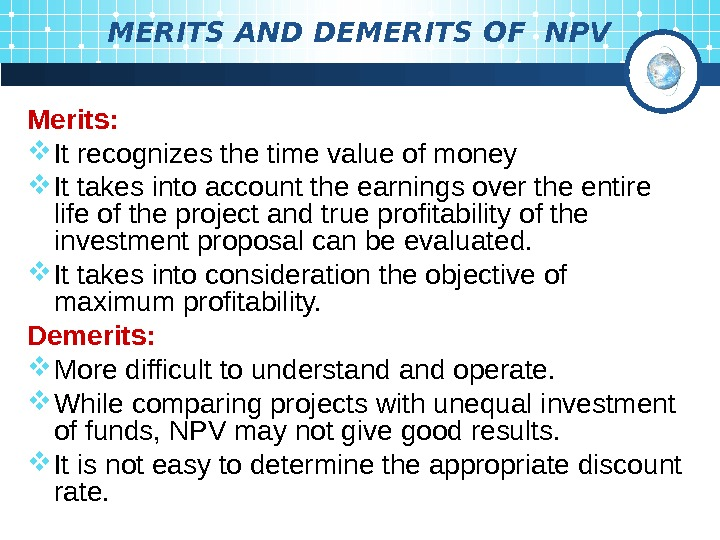 MERITS AND DEMERITS OF NPV Merits:  It recognizes the time value of money