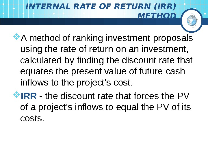 INTERNAL RATE OF RETURN (IRR)  METHOD A method of ranking investment  proposals