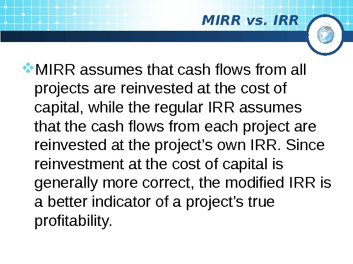 MIRR vs. IRR MIRR  assumes that cash flows from all projects are reinvested