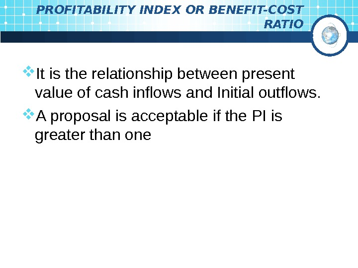 PROFITABILITY INDEX OR BENEFIT-COST RATIO It is the relationship between present value of cash