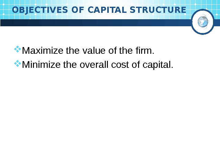 OBJECTIVES OF CAPITAL STRUCTURE Maximize the value of the firm.  Minimize the overall