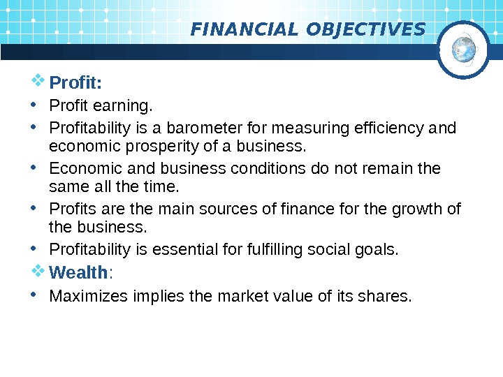 FINANCIAL OBJECTIVES Profit:  • Profit earning.  • Profitability is a barometer for