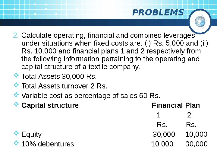 PROBLEMS 2. Calculate operating, financial and combined leverages under situations when fixed costs are: