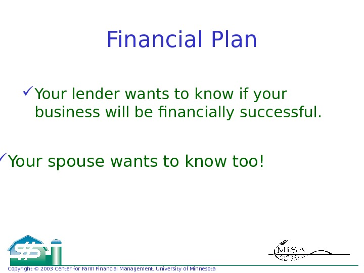 Copyright © 2003 Center for Farm Financial Management, University of Minnesota Financial Plan Your lender wants