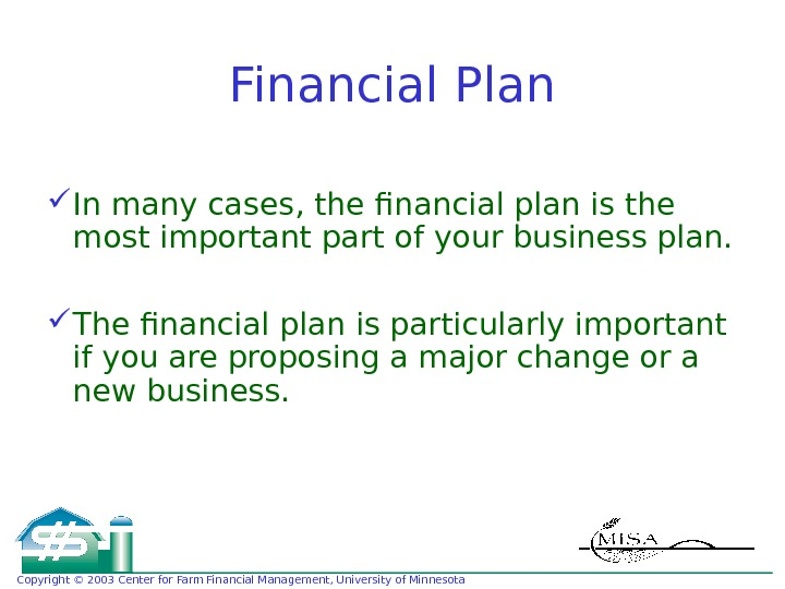 Copyright © 2003 Center for Farm Financial Management, University of Minnesota Financial Plan In many cases,
