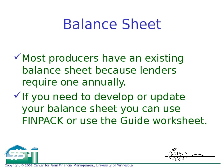 Copyright © 2003 Center for Farm Financial Management, University of Minnesota Balance Sheet Most producers have