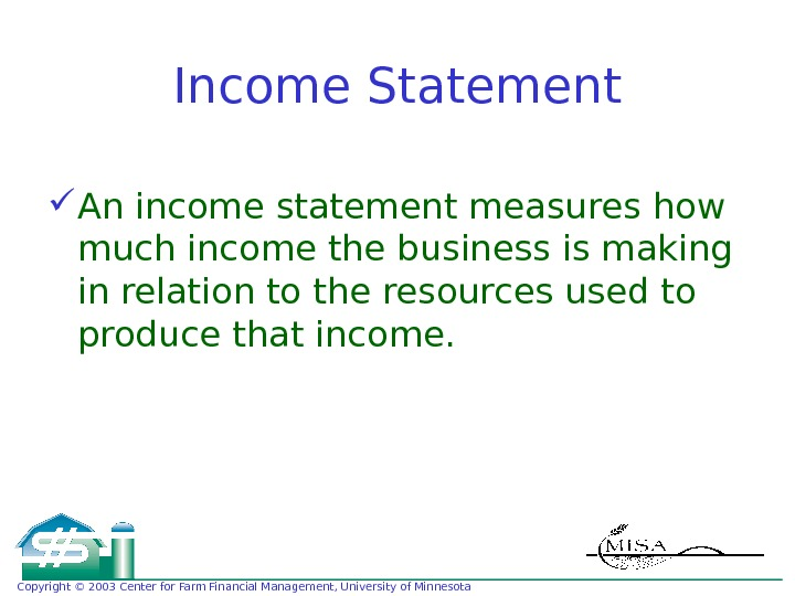 Copyright © 2003 Center for Farm Financial Management, University of Minnesota Income Statement An income statement