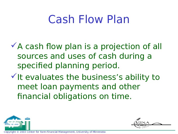 Copyright © 2003 Center for Farm Financial Management, University of Minnesota Cash Flow Plan A cash