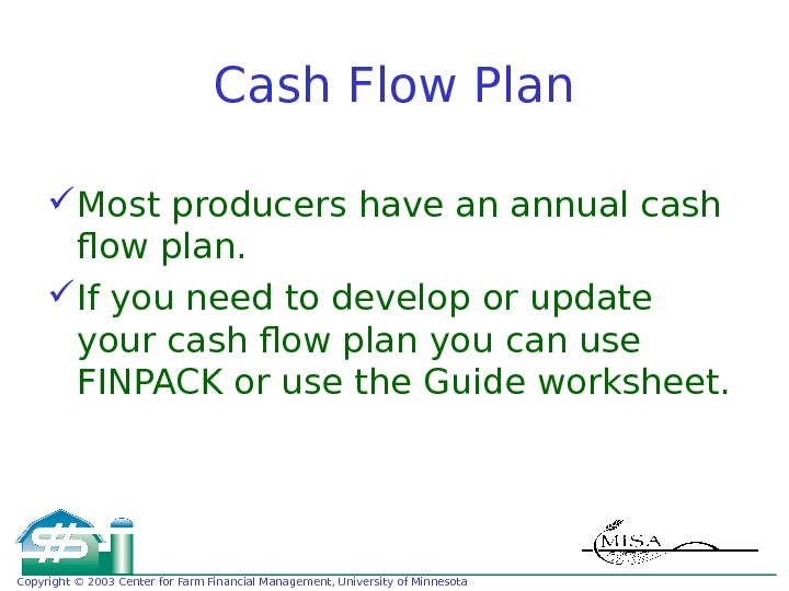 Copyright © 2003 Center for Farm Financial Management, University of Minnesota Cash Flow Plan Most producers