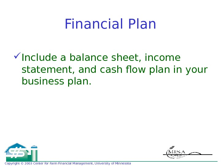 Copyright © 2003 Center for Farm Financial Management, University of Minnesota Financial Plan Include a balance