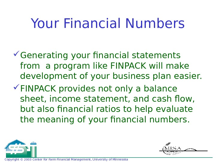 Copyright © 2003 Center for Farm Financial Management, University of Minnesota Your Financial Numbers Generating your