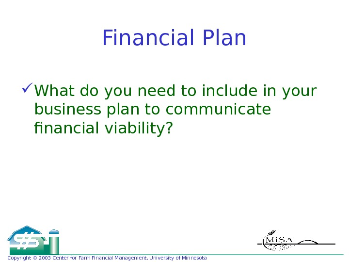 Copyright © 2003 Center for Farm Financial Management, University of Minnesota Financial Plan What do you