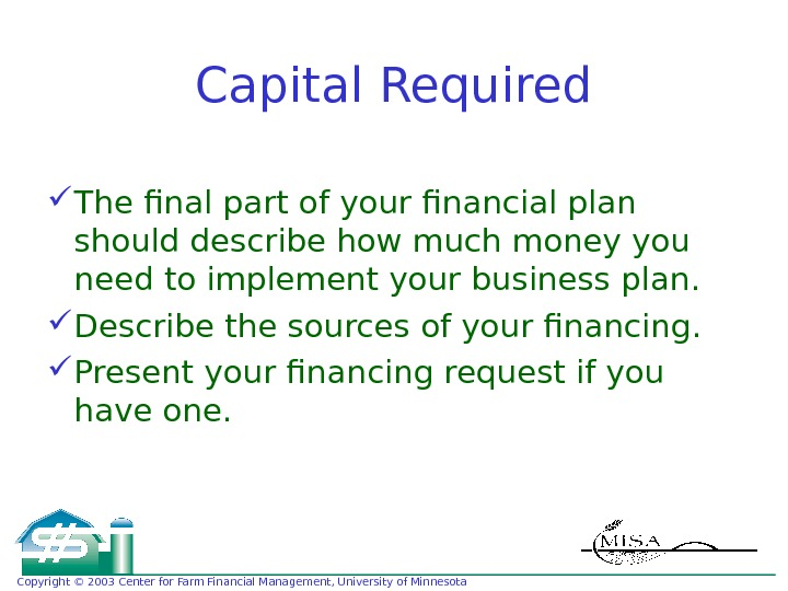 Copyright © 2003 Center for Farm Financial Management, University of Minnesota Capital Required The final part