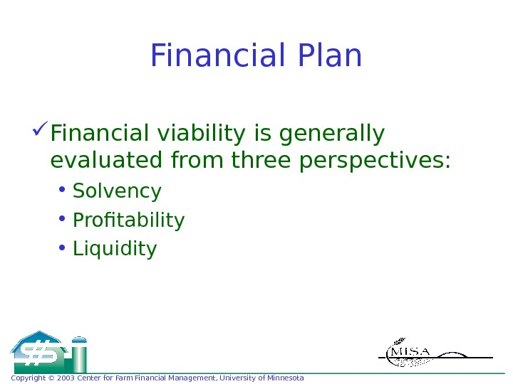 Copyright © 2003 Center for Farm Financial Management, University of Minnesota Financial Plan Financial viability is