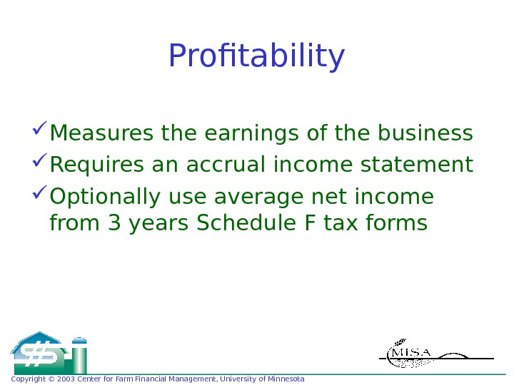 Copyright © 2003 Center for Farm Financial Management, University of Minnesota Profitability Measures the earnings of