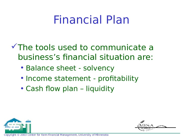 Copyright © 2003 Center for Farm Financial Management, University of Minnesota Financial Plan The tools used