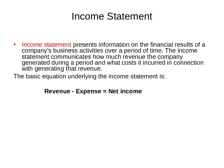 Income Statement • Income statement presents information on the financial results of a company's