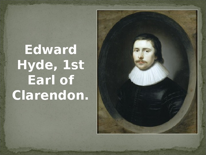 Edward Hyde, 1 st Earl of Clarendon.