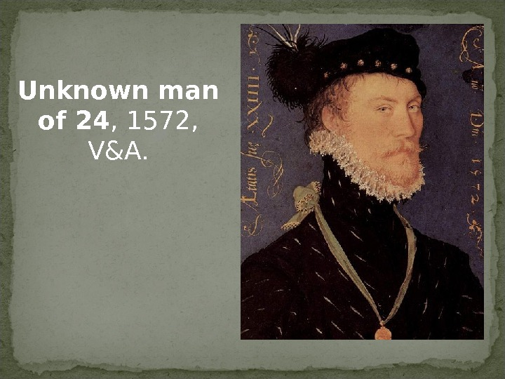 Unknown man of 24 , 1572,  V&A.